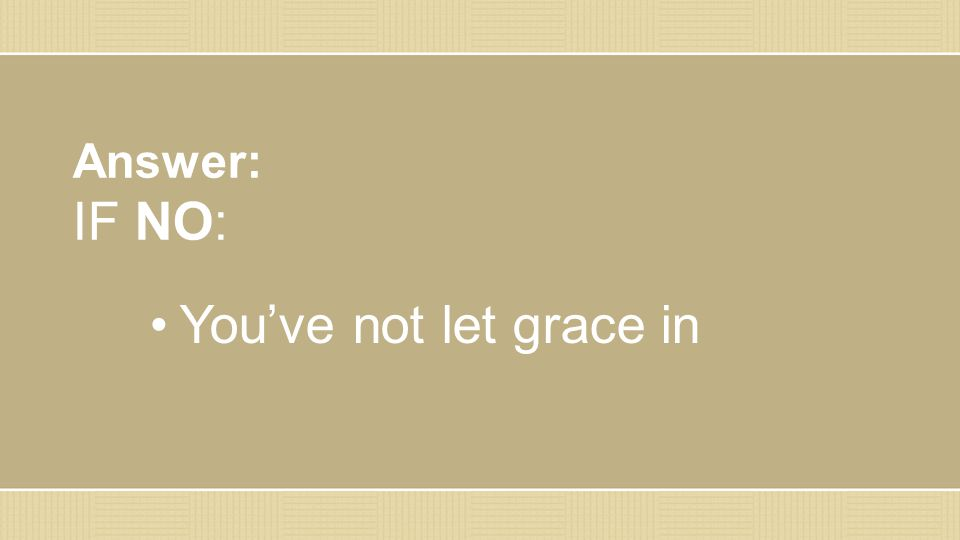 Answer: IF NO: You've not let grace in