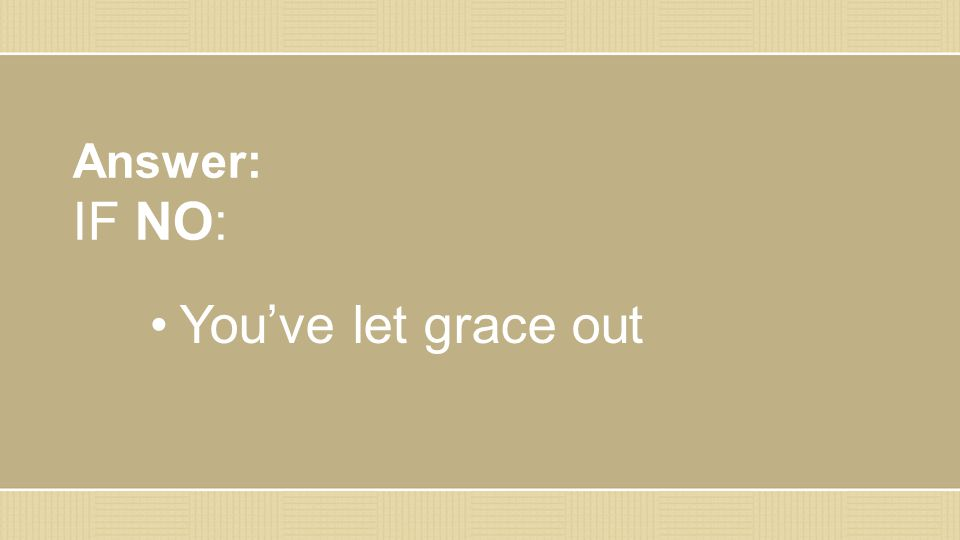 Answer: IF NO: You've let grace out