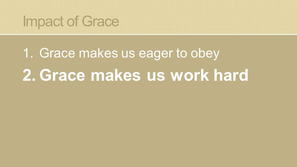 Impact of Grace 1.Grace makes us eager to obey 2.Grace makes us work hard