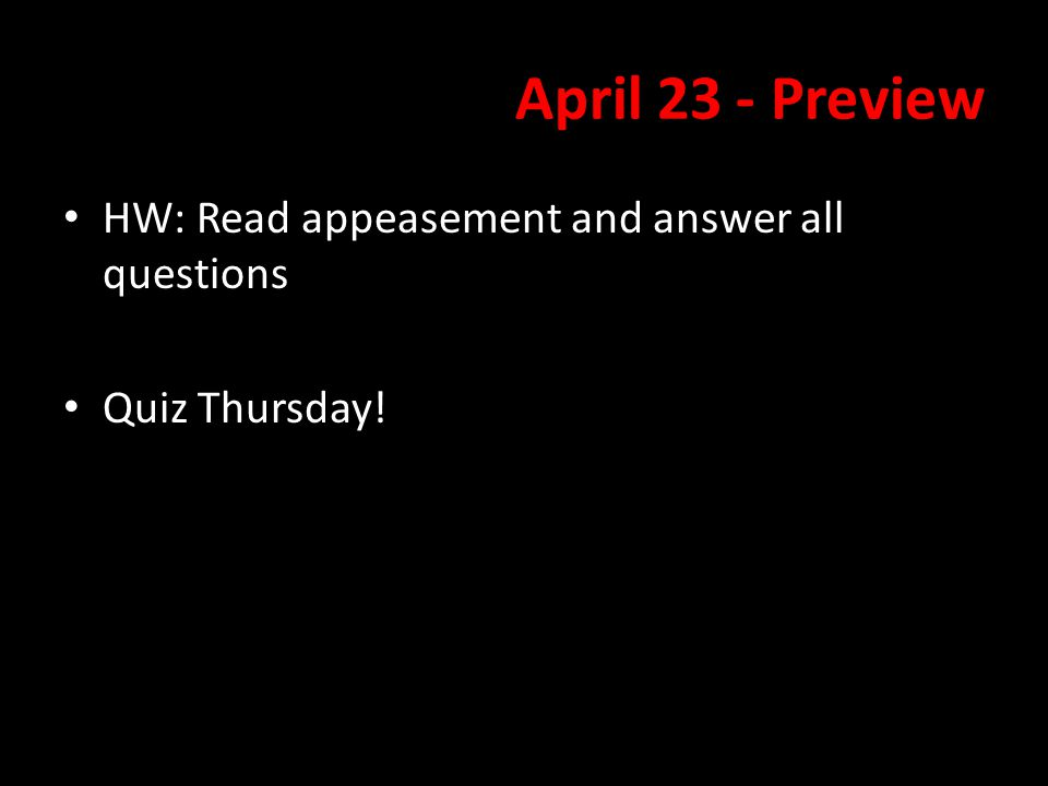 April 23 - Preview HW: Read appeasement and answer all questions Quiz Thursday!