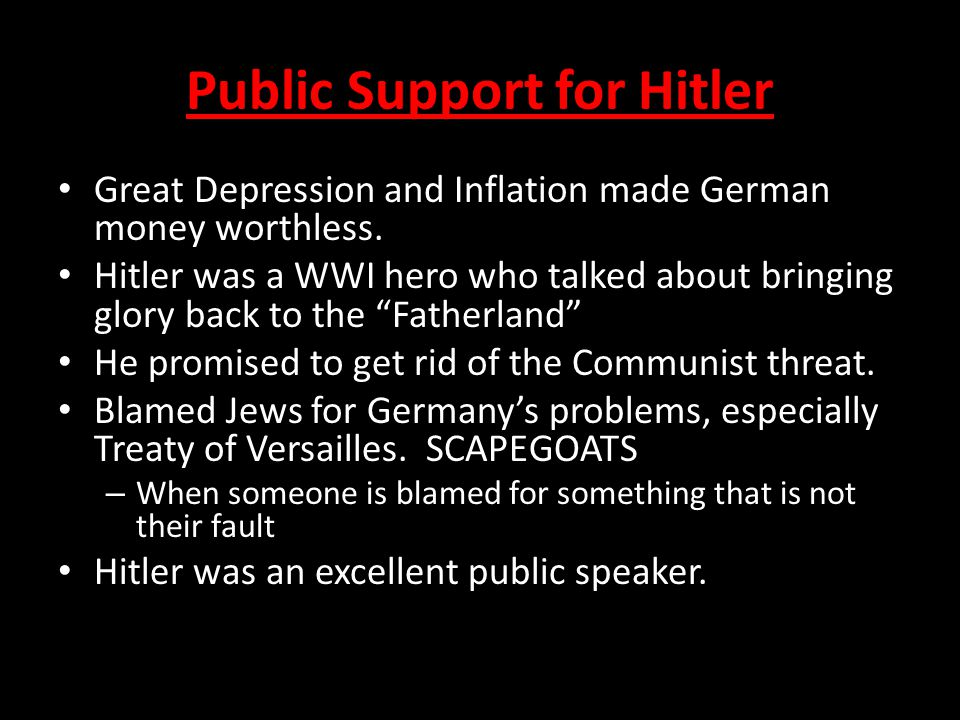 Public Support for Hitler Great Depression and Inflation made German money worthless. Hitler was a WWI hero who talked about bringing glory back to th