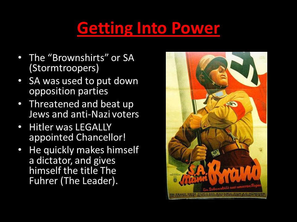 """Getting Into Power The """"Brownshirts"""" or SA (Stormtroopers) SA was used to put down opposition parties Threatened and beat up Jews and anti-Nazi voters"""