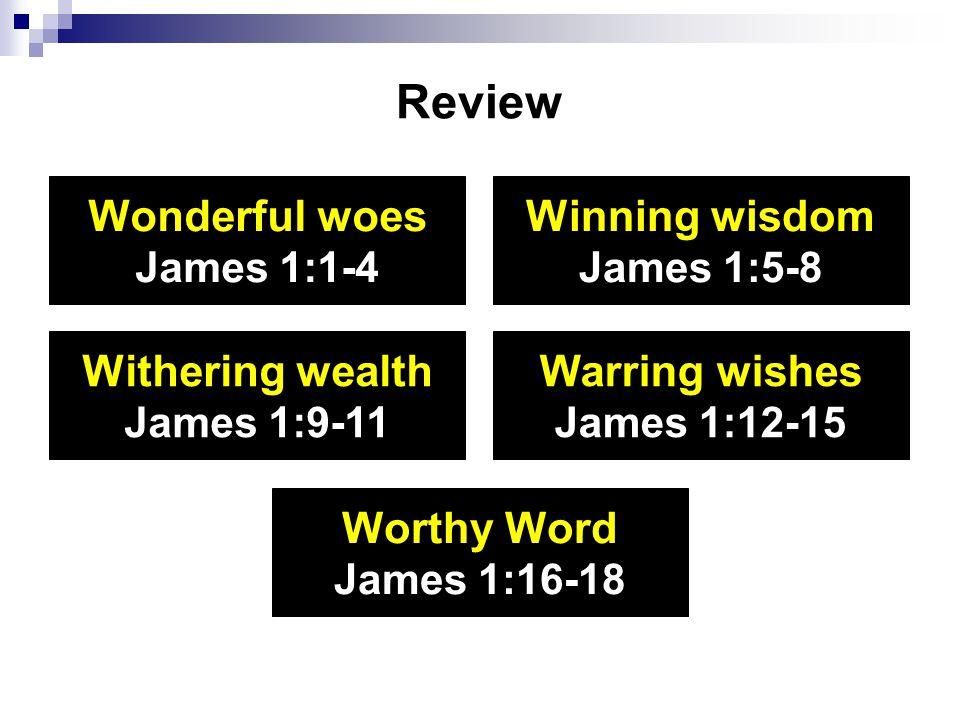 Review Wonderful woes James 1:1-4 Winning wisdom James 1:5-8 Withering wealth James 1:9-11 Warring wishes James 1:12-15 Worthy Word James 1:16-18