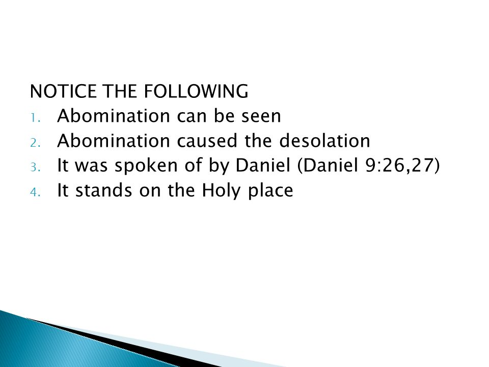NOTICE THE FOLLOWING 1. Abomination can be seen 2. Abomination caused the desolation 3. It was spoken of by Daniel (Daniel 9:26,27) 4. It stands on th