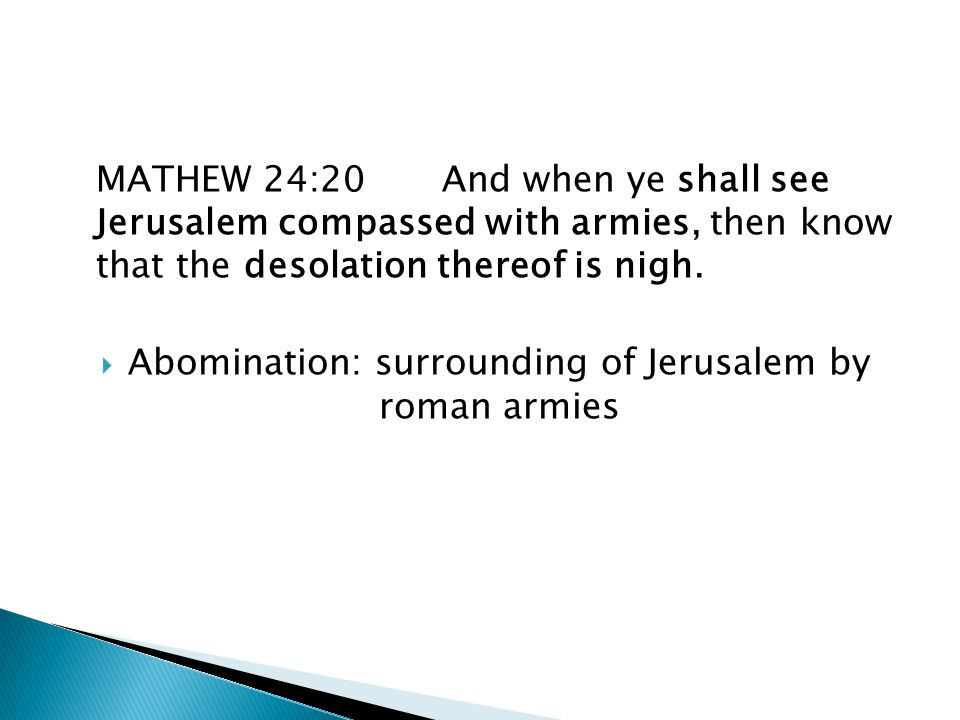 MATHEW 24:20And when ye shall see Jerusalem compassed with armies, then know that the desolation thereof is nigh.  Abomination: surrounding of Jerusa