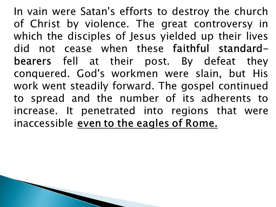 In vain were Satan's efforts to destroy the church of Christ by violence. The great controversy in which the disciples of Jesus yielded up their lives