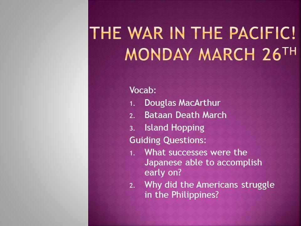 Vocab: 1. Douglas MacArthur 2. Bataan Death March 3.