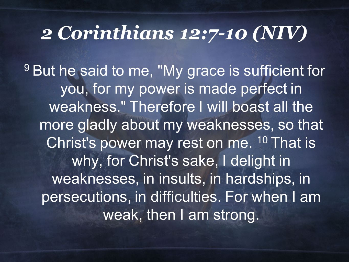 2 Corinthians 12:7-10 (NIV) 9 But he said to me, My grace is sufficient for you, for my power is made perfect in weakness. Therefore I will boast all the more gladly about my weaknesses, so that Christ s power may rest on me.