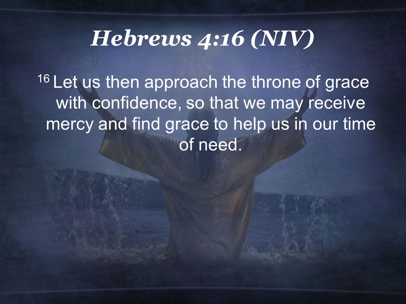 Hebrews 4:16 (NIV) 16 Let us then approach the throne of grace with confidence, so that we may receive mercy and find grace to help us in our time of need.