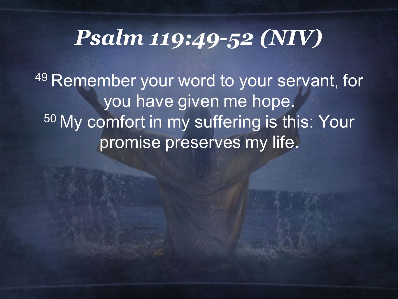 Psalm 119:49-52 (NIV) 49 Remember your word to your servant, for you have given me hope.