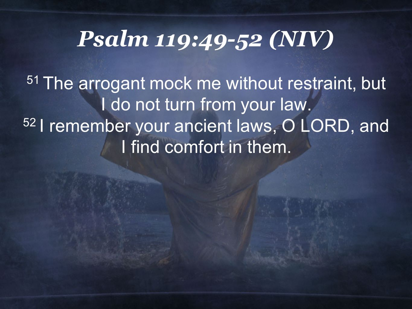 Psalm 119:49-52 (NIV) 51 The arrogant mock me without restraint, but I do not turn from your law.