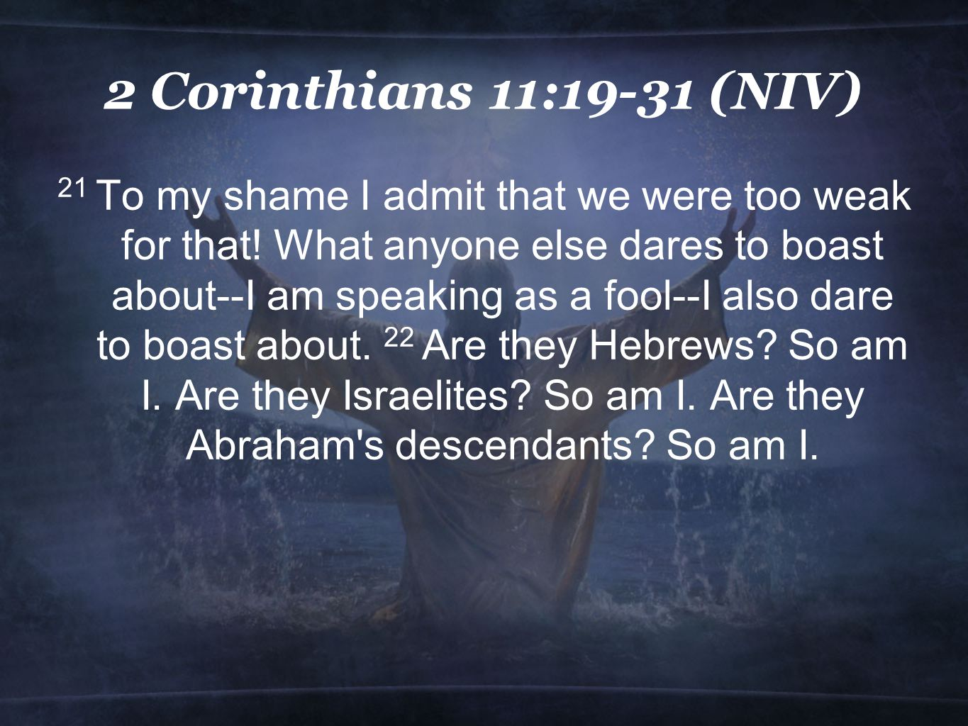 2 Corinthians 11:19-31 (NIV) 21 To my shame I admit that we were too weak for that.