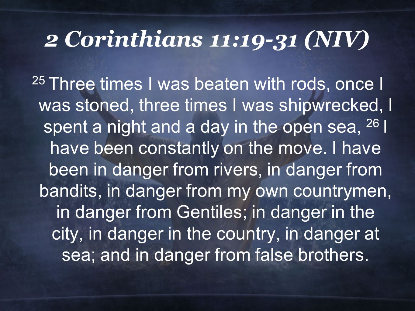 2 Corinthians 11:19-31 (NIV) 25 Three times I was beaten with rods, once I was stoned, three times I was shipwrecked, I spent a night and a day in the open sea, 26 I have been constantly on the move.