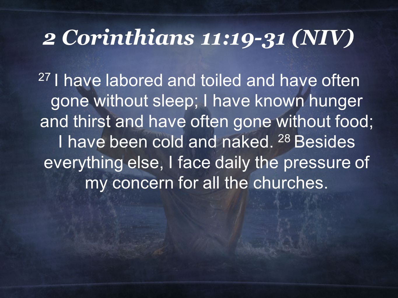 2 Corinthians 11:19-31 (NIV) 27 I have labored and toiled and have often gone without sleep; I have known hunger and thirst and have often gone without food; I have been cold and naked.