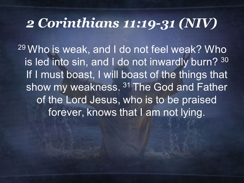 2 Corinthians 11:19-31 (NIV) 29 Who is weak, and I do not feel weak.