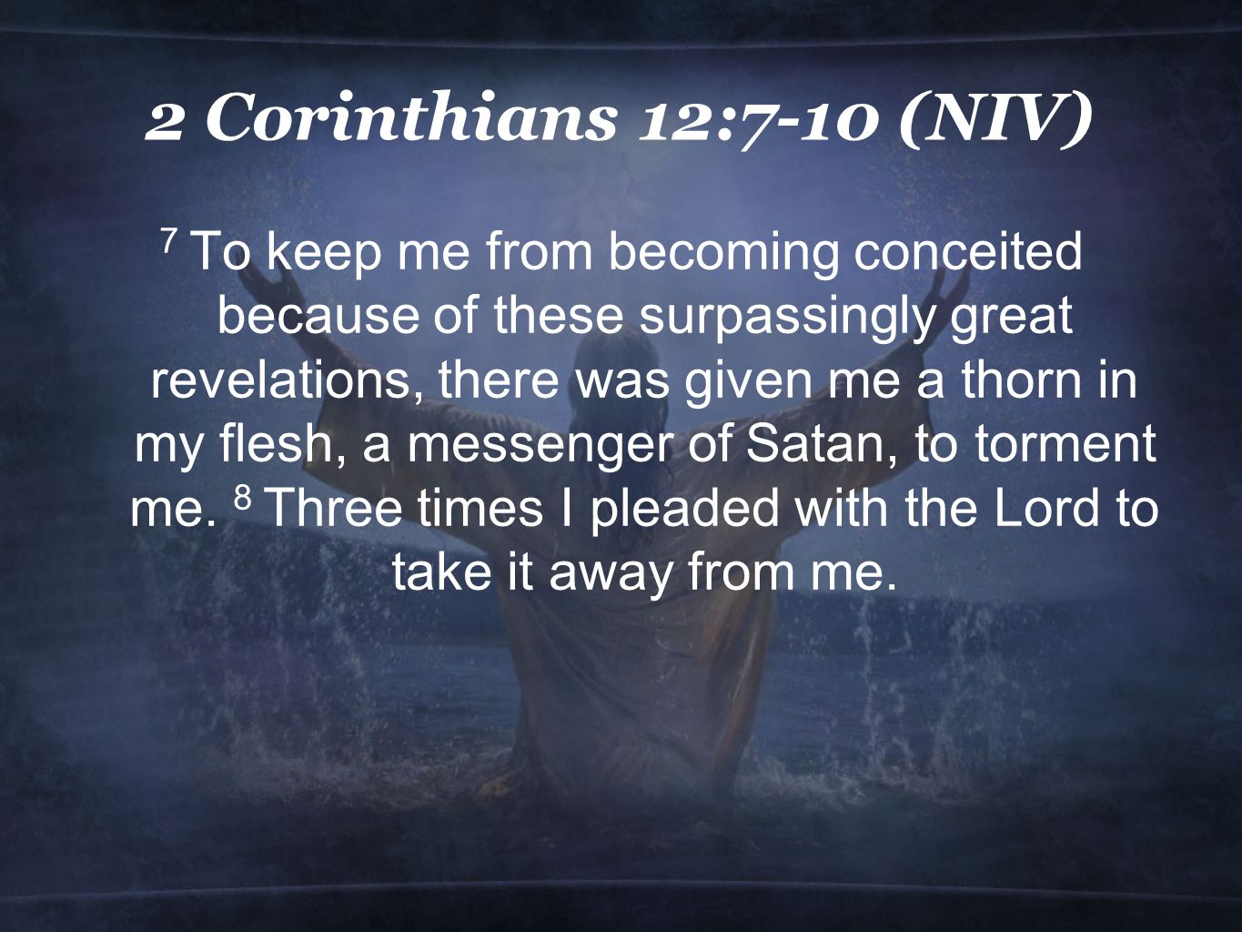 2 Corinthians 12:7-10 (NIV) 7 To keep me from becoming conceited because of these surpassingly great revelations, there was given me a thorn in my flesh, a messenger of Satan, to torment me.