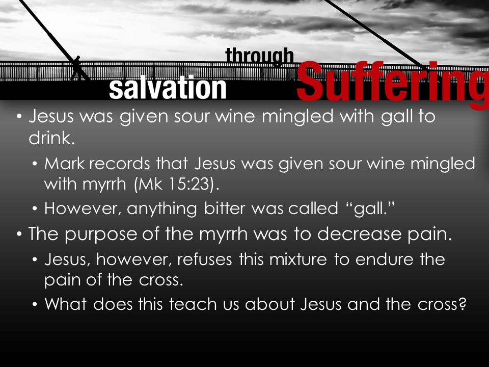 Jesus was given sour wine mingled with gall to drink.