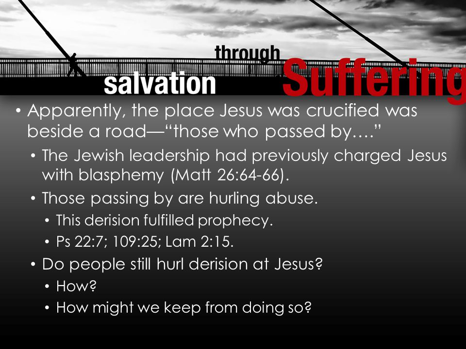 Apparently, the place Jesus was crucified was beside a road— those who passed by…. The Jewish leadership had previously charged Jesus with blasphemy (Matt 26:64-66).
