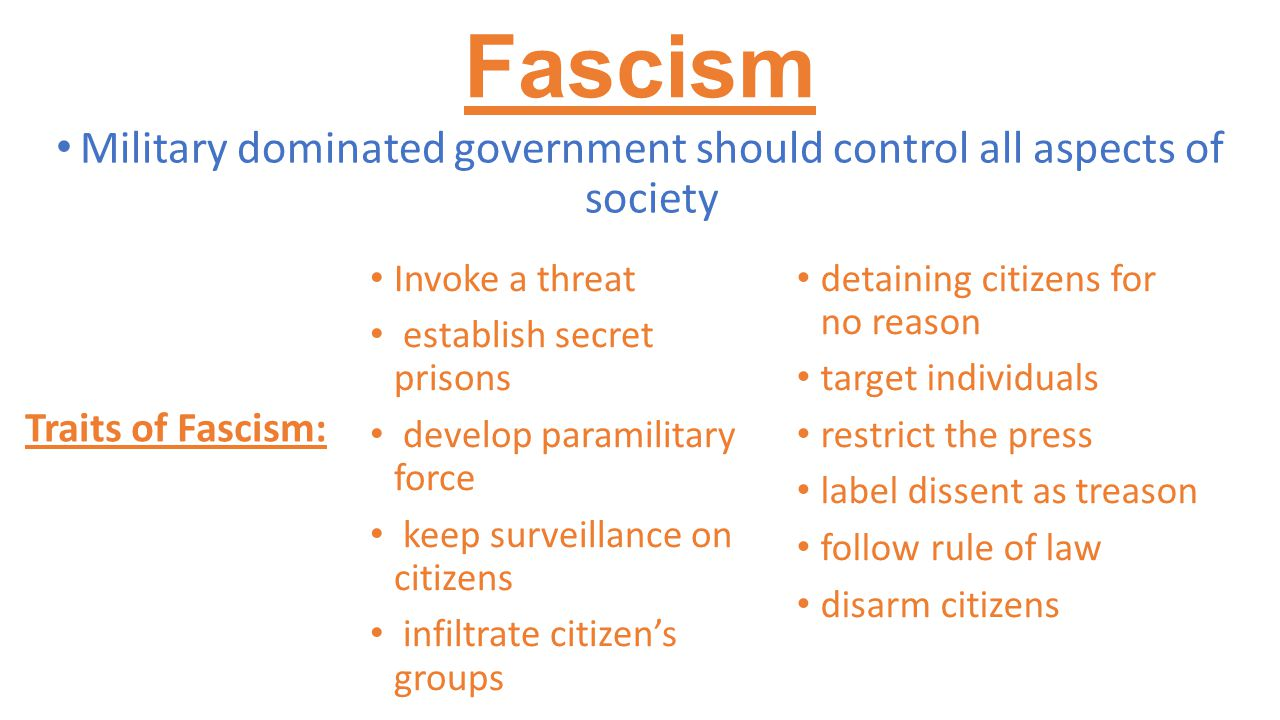 Fascism Military dominated government should control all aspects of society Invoke a threat establish secret prisons develop paramilitary force keep surveillance on citizens infiltrate citizen's groups detaining citizens for no reason target individuals restrict the press label dissent as treason follow rule of law disarm citizens Traits of Fascism: