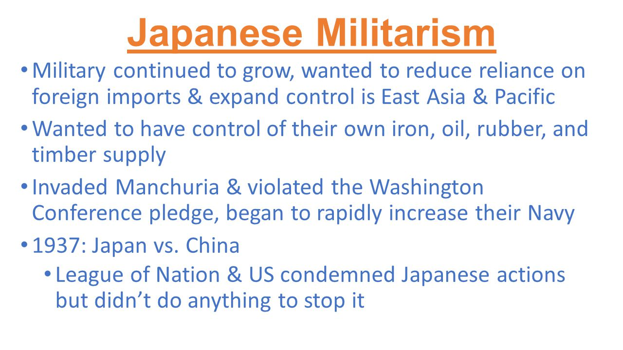 Japanese Militarism Military continued to grow, wanted to reduce reliance on foreign imports & expand control is East Asia & Pacific Wanted to have co