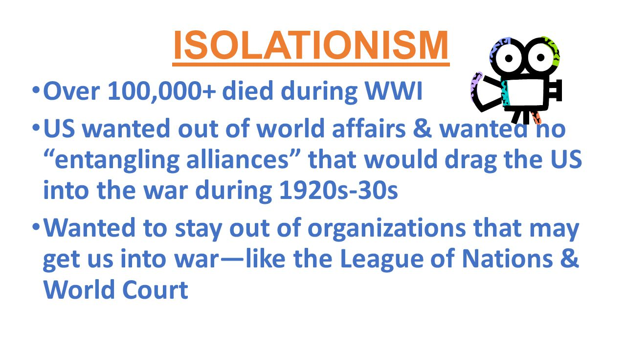 "ISOLATIONISM Over 100,000+ died during WWI US wanted out of world affairs & wanted no ""entangling alliances"" that would drag the US into the war durin"