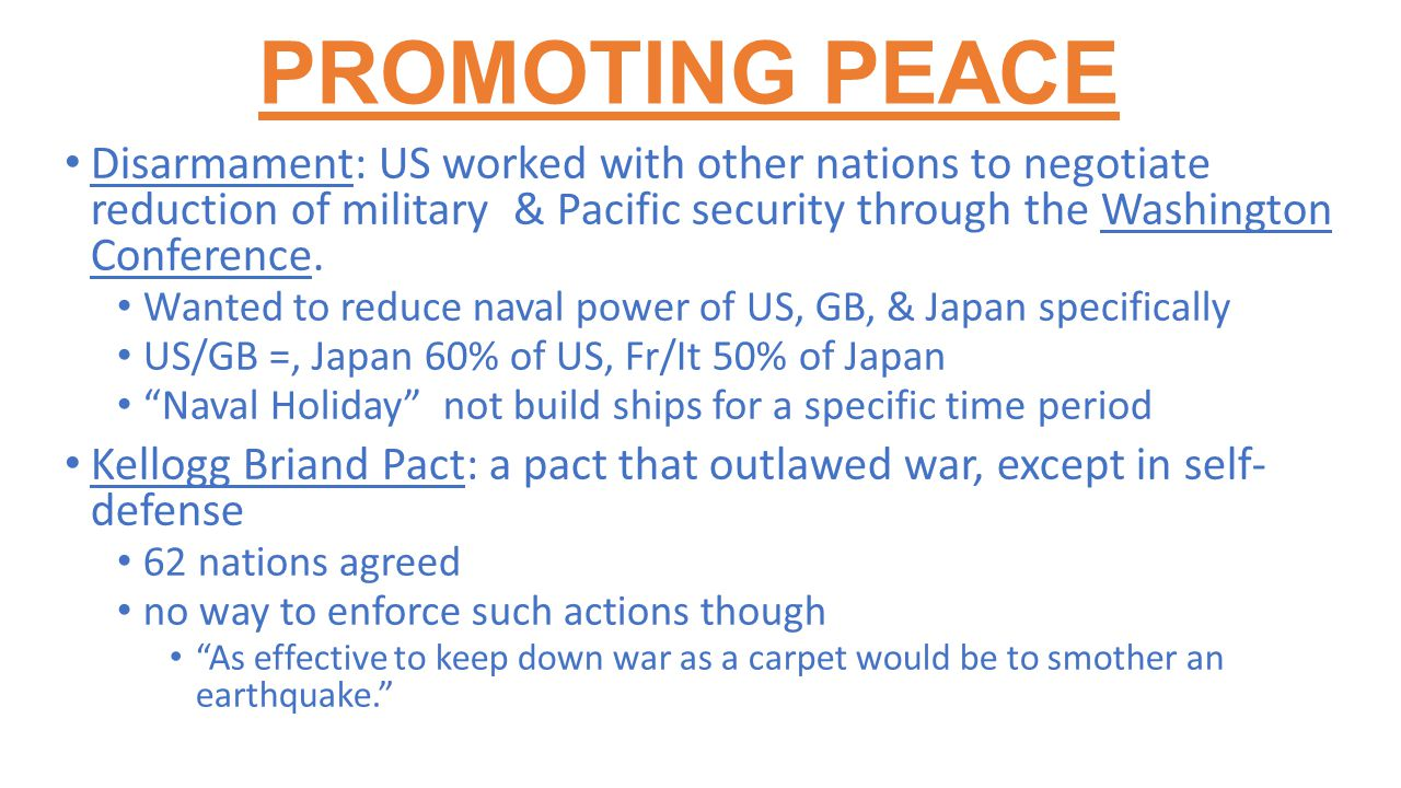 PROMOTING PEACE Disarmament: US worked with other nations to negotiate reduction of military & Pacific security through the Washington Conference.