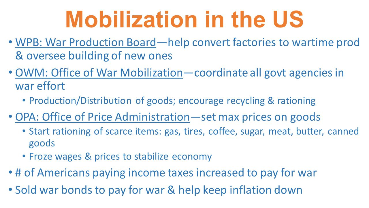 Mobilization in the US WPB: War Production Board—help convert factories to wartime prod & oversee building of new ones OWM: Office of War Mobilization—coordinate all govt agencies in war effort Production/Distribution of goods; encourage recycling & rationing OPA: Office of Price Administration—set max prices on goods Start rationing of scarce items: gas, tires, coffee, sugar, meat, butter, canned goods Froze wages & prices to stabilize economy # of Americans paying income taxes increased to pay for war Sold war bonds to pay for war & help keep inflation down