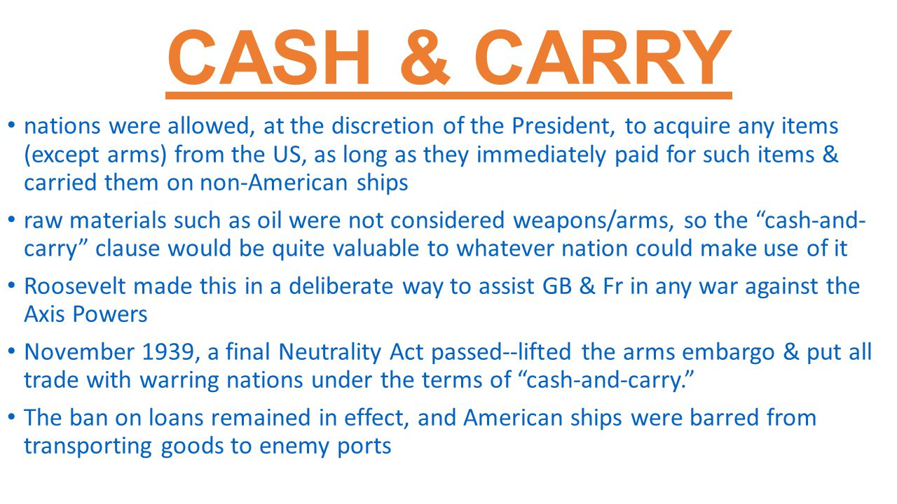 CASH & CARRY nations were allowed, at the discretion of the President, to acquire any items (except arms) from the US, as long as they immediately paid for such items & carried them on non-American ships raw materials such as oil were not considered weapons/arms, so the cash-and- carry clause would be quite valuable to whatever nation could make use of it Roosevelt made this in a deliberate way to assist GB & Fr in any war against the Axis Powers November 1939, a final Neutrality Act passed--lifted the arms embargo & put all trade with warring nations under the terms of cash-and-carry. The ban on loans remained in effect, and American ships were barred from transporting goods to enemy ports