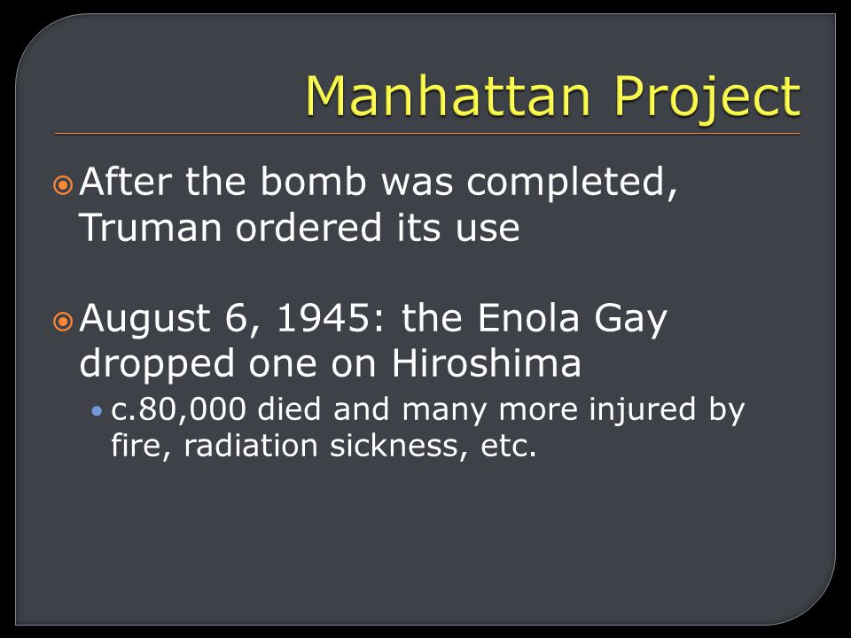  Truman was informed of the Manhattan Project (secret project to build an atomic bomb) and that the bomb had been completed  Truman told Stalin he had a new, devastating weapon and Stalin simply nodded.