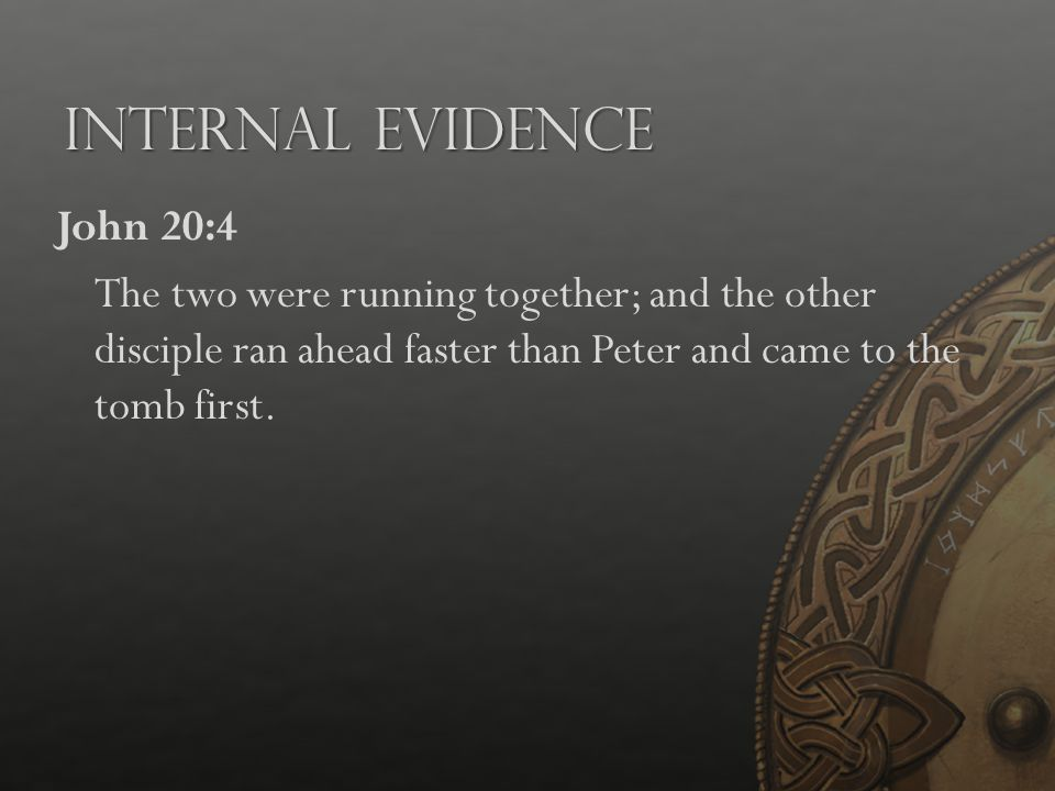 Internal Evidence John 20:4 The two were running together; and the other disciple ran ahead faster than Peter and came to the tomb first.