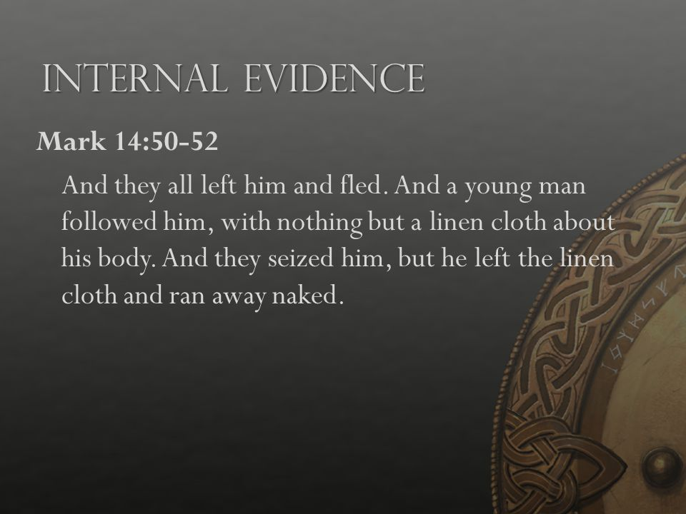 Internal Evidence Mark 14:50-52 And they all left him and fled. And a young man followed him, with nothing but a linen cloth about his body. And they