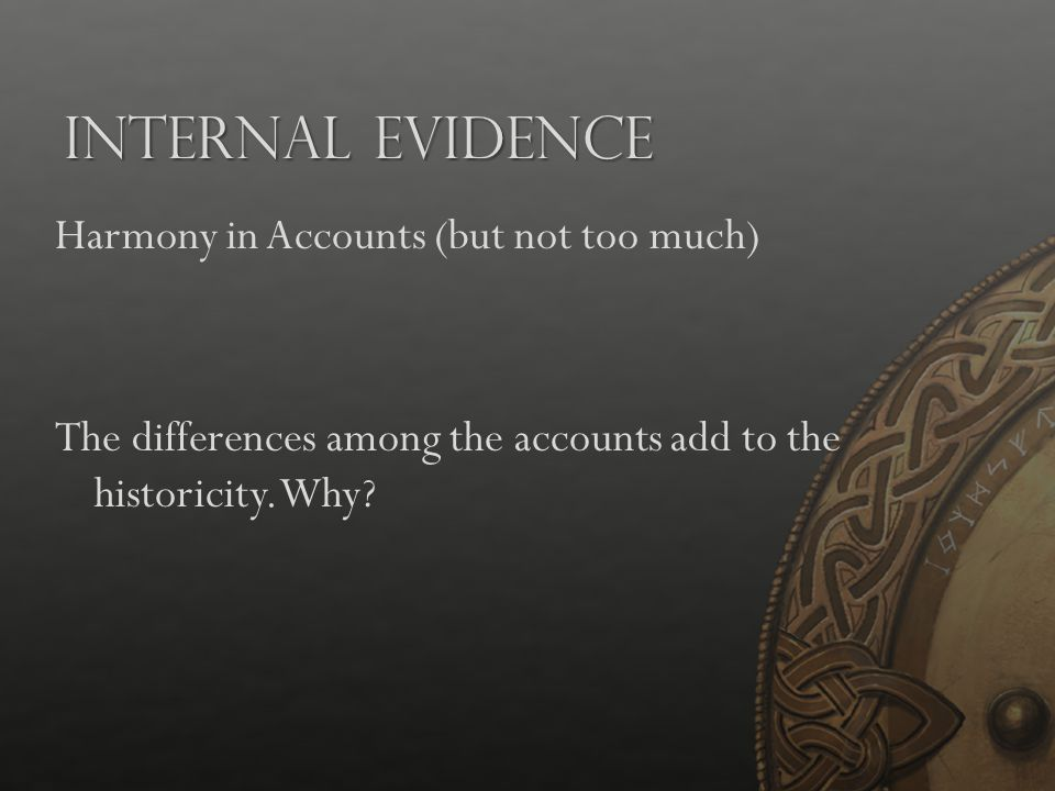 Internal Evidence Harmony in Accounts (but not too much) The differences among the accounts add to the historicity. Why?