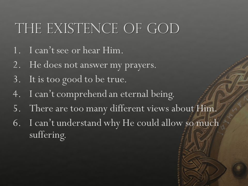 The Existence of God 1.I can't see or hear Him. 2.He does not answer my prayers. 3.It is too good to be true. 4.I can't comprehend an eternal being. 5