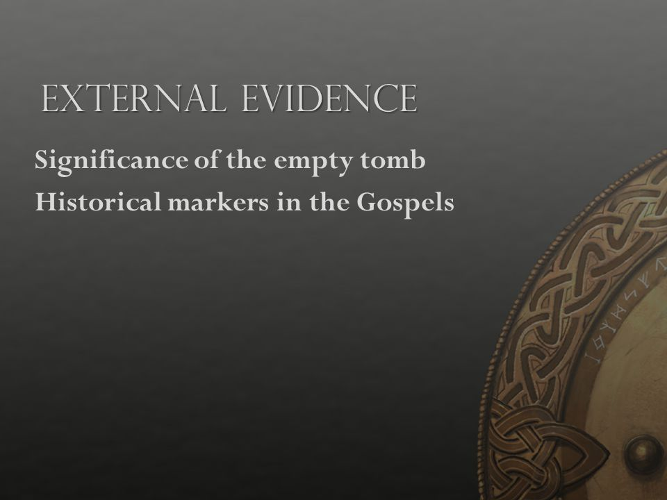 External Evidence Significance of the empty tomb Historical markers in the Gospels