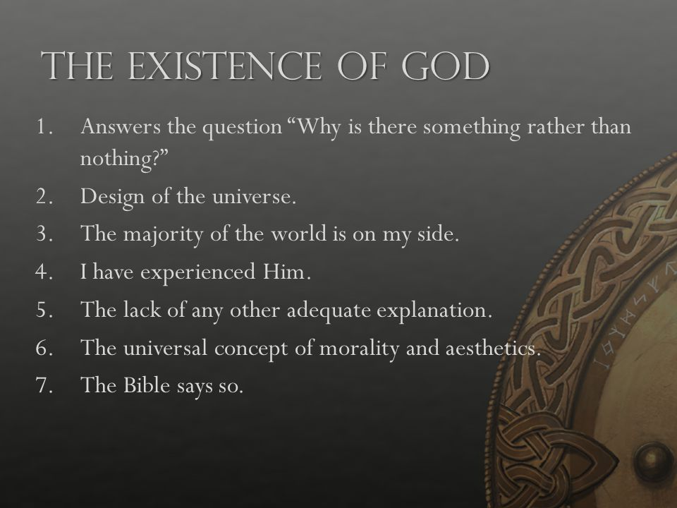 """The Existence of God 1.Answers the question """"Why is there something rather than nothing?"""" 2.Design of the universe. 3.The majority of the world is on"""