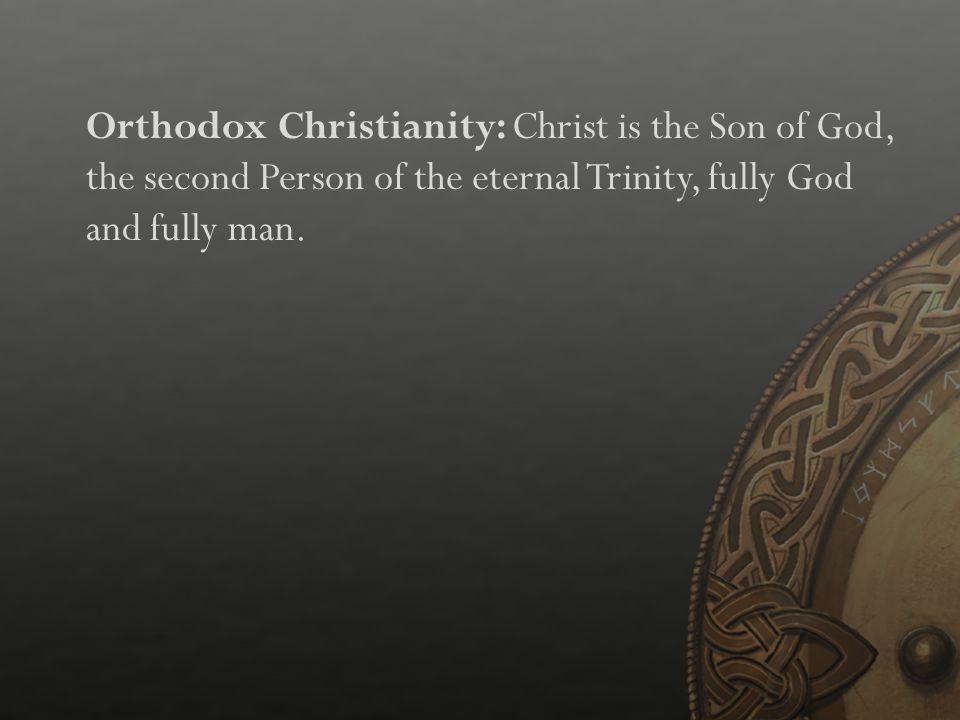 Orthodox Christianity: Christ is the Son of God, the second Person of the eternal Trinity, fully God and fully man.