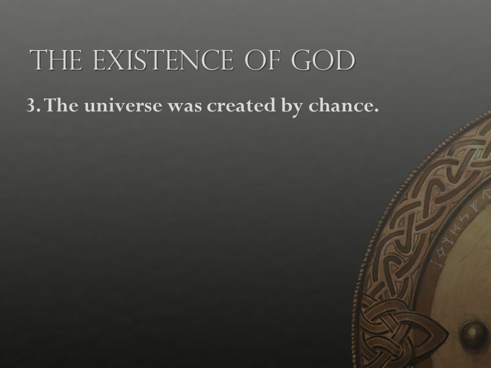 The Existence of God 3.The universe was created by chance.