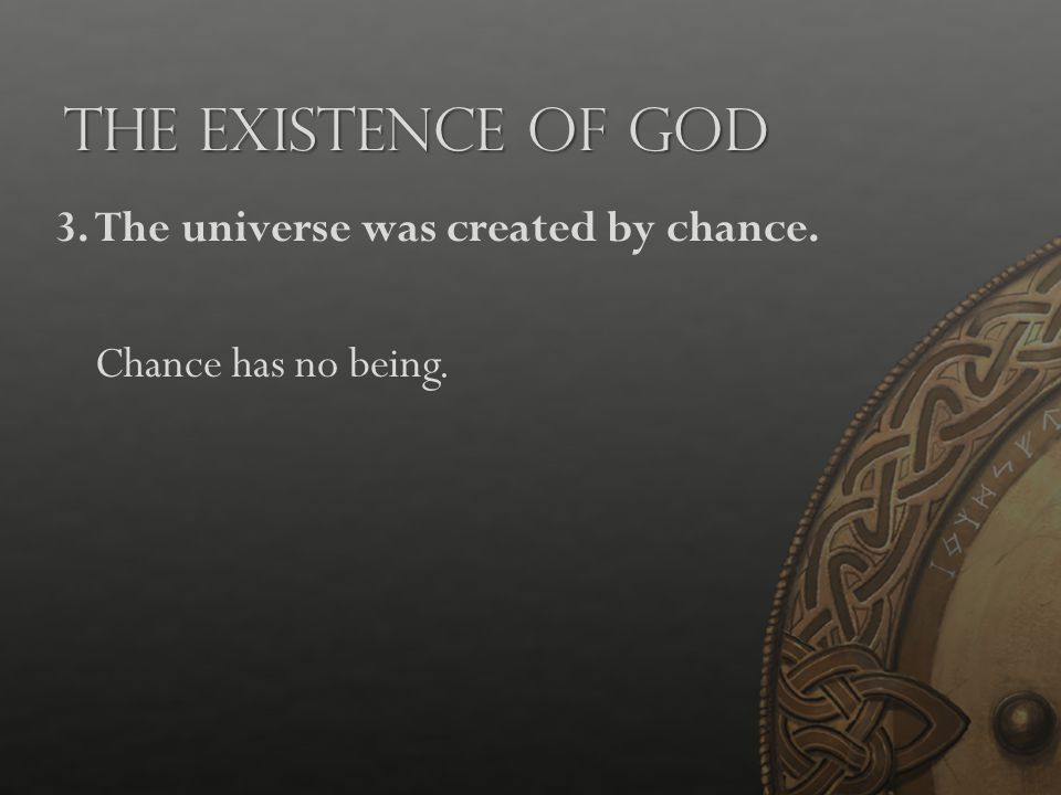 The Existence of God 3.The universe was created by chance. Chance has no being.