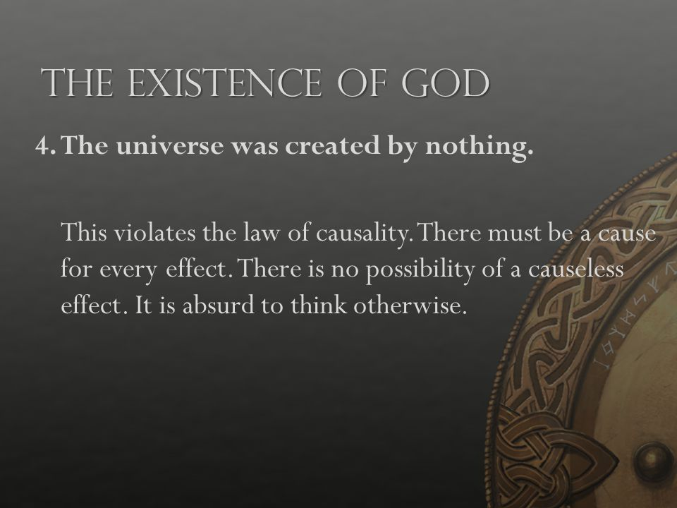 The Existence of God 4.The universe was created by nothing. This violates the law of causality. There must be a cause for every effect. There is no po