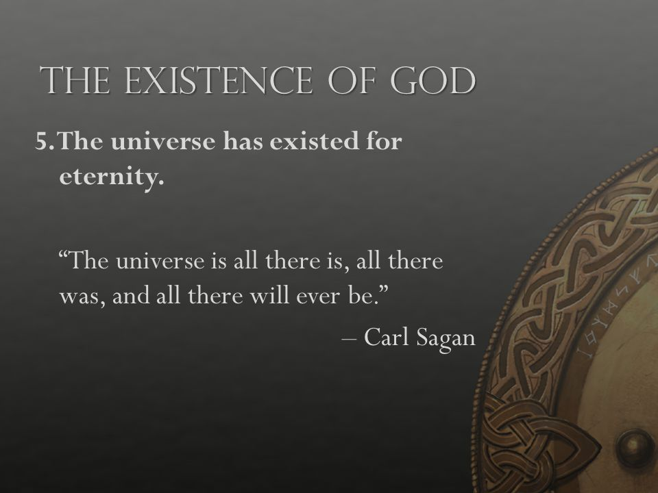 """The Existence of God 5. The universe has existed for eternity. """"The universe is all there is, all there was, and all there will ever be."""" – Carl Sagan"""