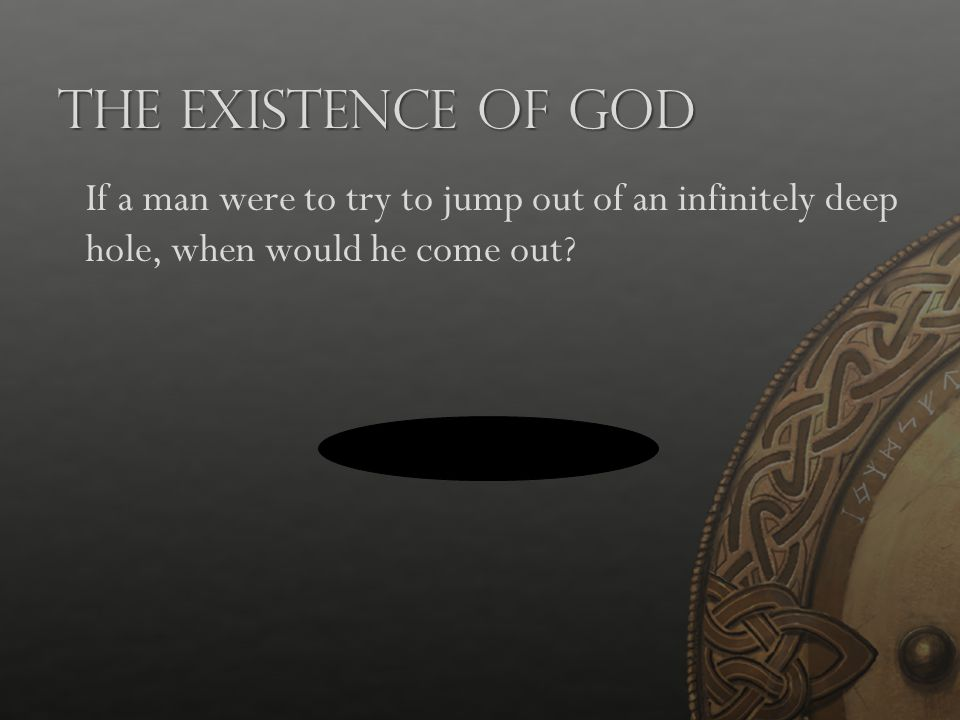The Existence of God If a man were to try to jump out of an infinitely deep hole, when would he come out?