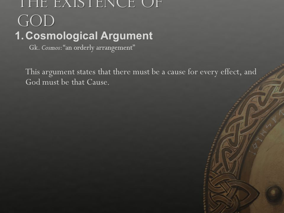 """The Existence of God 1.Cosmological Argument Gk. Cosmos: """"an orderly arrangement"""" This argument states that there must be a cause for every effect, an"""