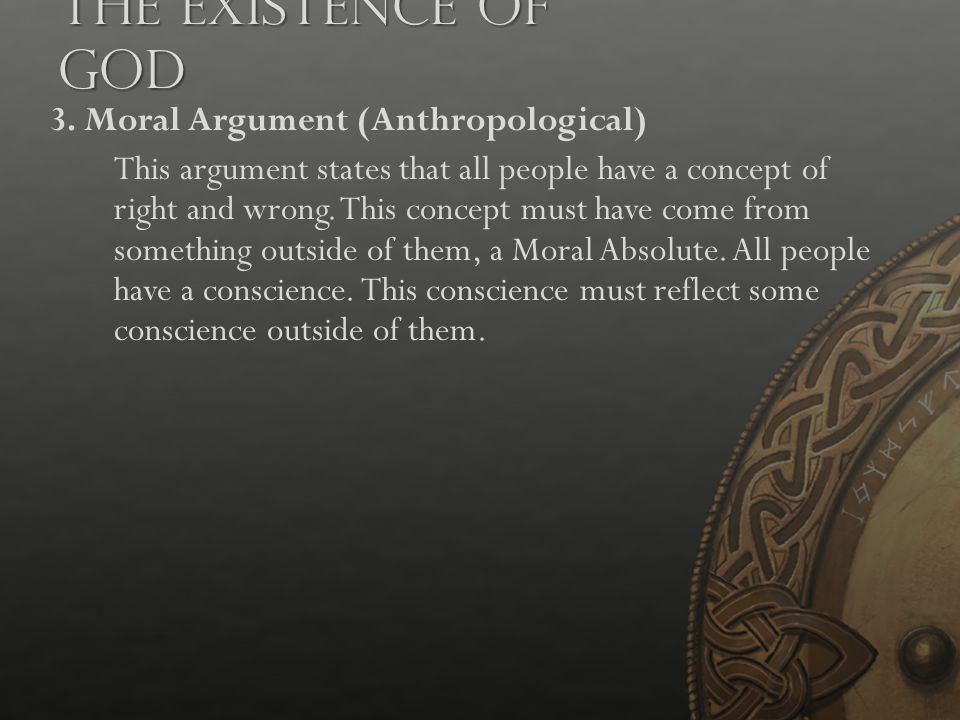 The Existence of God 3. Moral Argument (Anthropological) This argument states that all people have a concept of right and wrong. This concept must hav