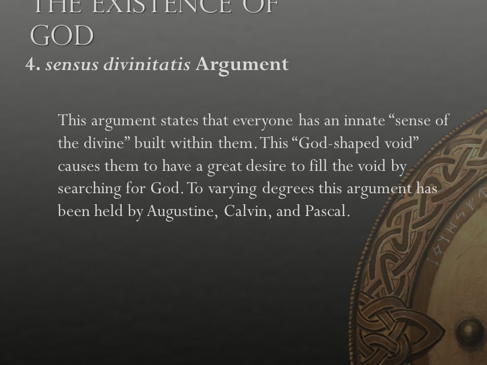 """The Existence of God 4. sensus divinitatis Argument This argument states that everyone has an innate """"sense of the divine"""" built within them. This """"Go"""