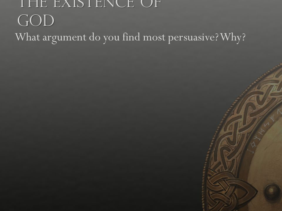 The Existence of God What argument do you find most persuasive? Why?