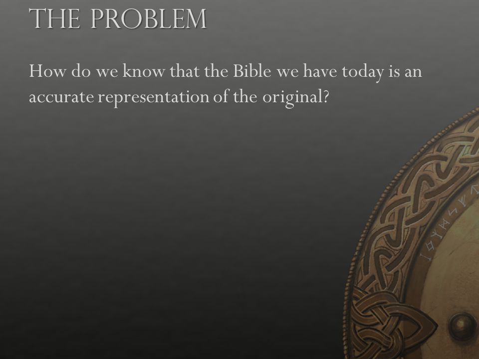 How do we know that the Bible we have today is an accurate representation of the original? The Problem