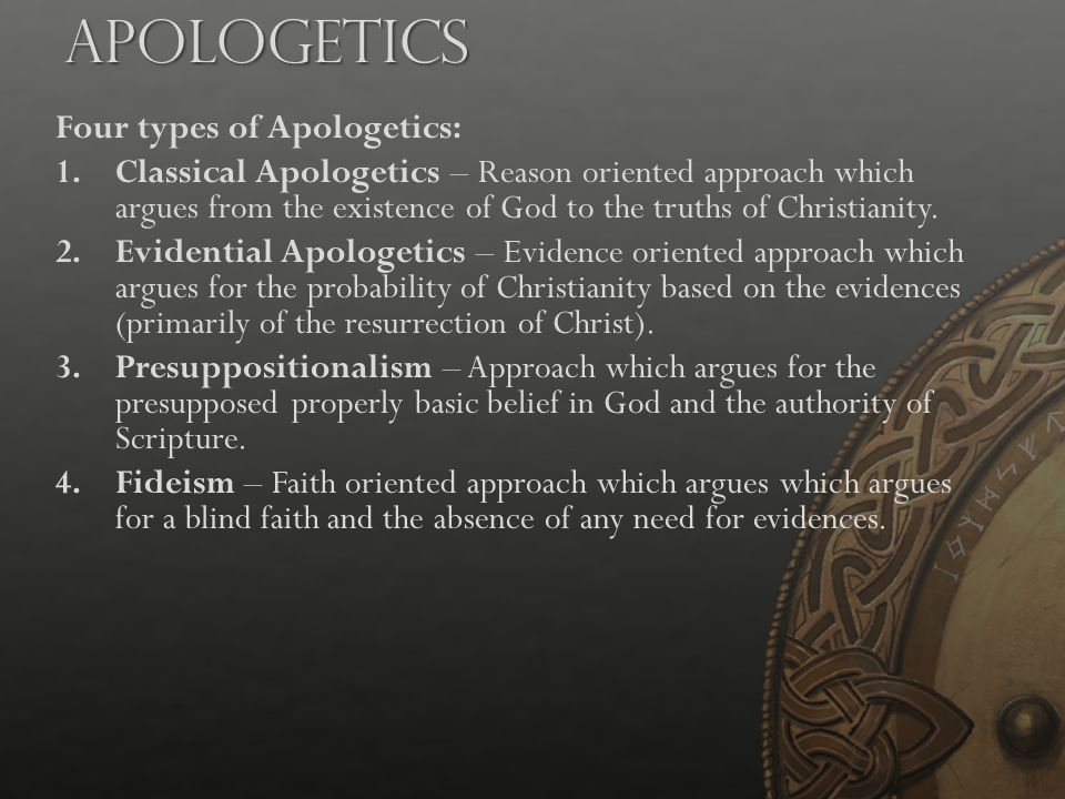 Apologetics Four types of Apologetics: 1.Classical Apologetics – Reason oriented approach which argues from the existence of God to the truths of Chri