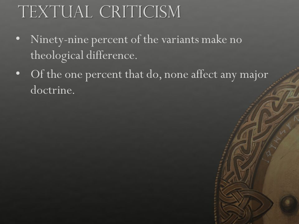 Ninety-nine percent of the variants make no theological difference. Of the one percent that do, none affect any major doctrine. Textual Criticism