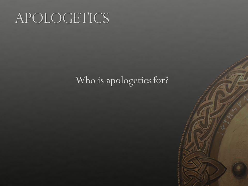 Apologetics Who is apologetics for?