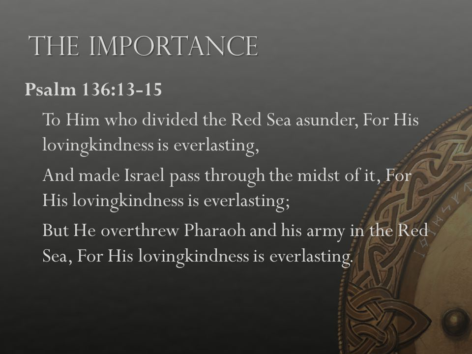 The Importance Psalm 136:13-15 To Him who divided the Red Sea asunder, For His lovingkindness is everlasting, And made Israel pass through the midst o